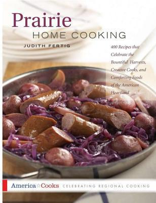 Prairie Home Cooking: 400 Recipes That Celebrate the Bountiful Harvests, Creative Cooks, and Comforting Foods of the Ameri  by  Judith M. Fertig