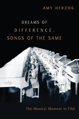 Dreams of Difference, Songs of the Same: The Musical Moment in Film  by  Amy Herzog