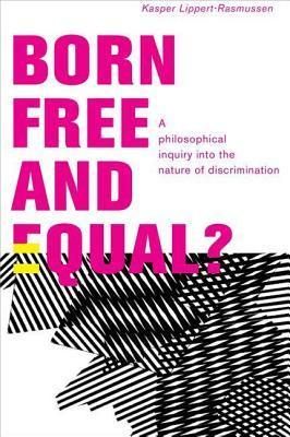 Born Free and Equal?: A Philosophical Inquiry Into the Nature of Discrimination Kasper Lippert-Rasmussen