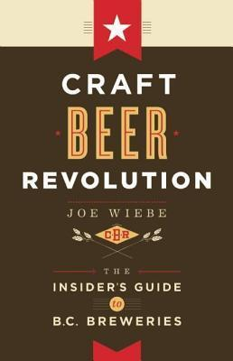 Craft Beer Revolution the Insiders Guide to B.C. Breweries  by  Joe Wiebe