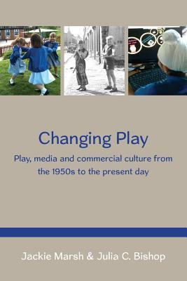 Changing Play: Play, Media and Commercial Culture from the 1950s to the Present Day  by  Jackie Marsh