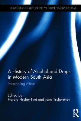 A History of Alcohol and Drugs in Modern South Asia: Intoxicating Affairs  by  Jana Tschurenev