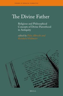 Divine Father: Religious and Philosophical Concepts of Divine Parenthood in Antiquity  by  Felix Albrecht