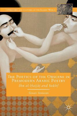Poetics of the Obscene in Premodern Arabic Poetry: Ibn Al-Hajjaj and Sukhf  by  Sinan Antoon
