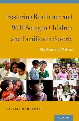 Fostering Resilience and Well-Being in Children and Families in Poverty: Why Hope Still Matters Valerie Maholmes