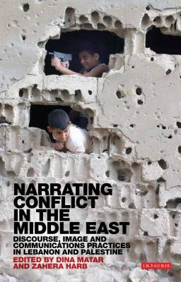 Narrating Conflict in the Middle East: Discourse, Image and Communications Practices in Lebanon and Palestine  by  Dina Matar