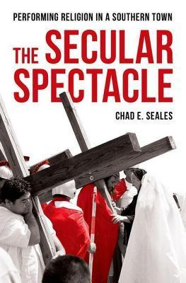 Secular Spectacle: Performing Religion in a Southern Town  by  Chad E. Seales