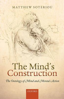 Minds Construction: The Ontology of Mind and Mental Action Matthew Soteriou