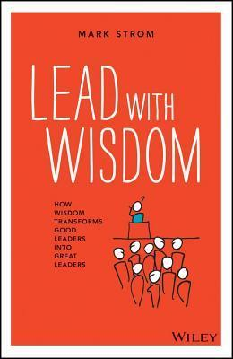 Lead with Wisdom: How Wisdom Transforms Good Leaders Into Great Leaders Mark Strom
