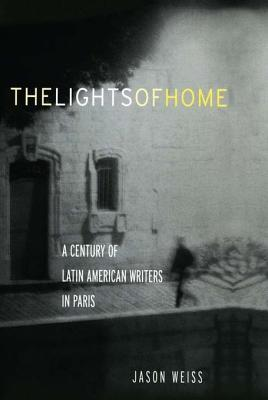 Lights of Home: A Century of Latin American Writers in Paris Jason Weiss