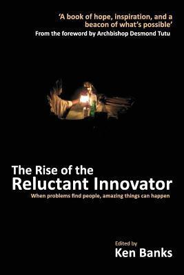 Rise of the Reluctant Innovator  by  Ken Banks