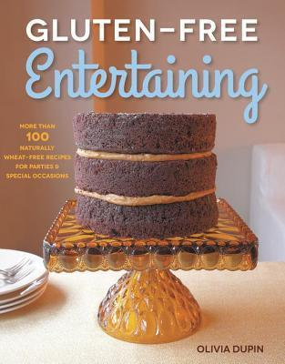 Gluten-Free Entertaining: More Than 100 Naturally Wheat-Free Recipes for Parties and Special Occasions Olivia Dupin