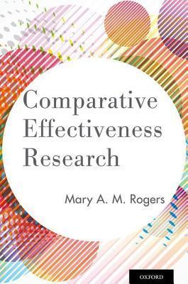 Comparative Effectiveness Research Mary A Rogers