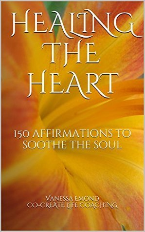 Healing the Heart: 150 affirmations to soothe the soul  by  Vanessa Emond CO-CREATE LIFE COACHING