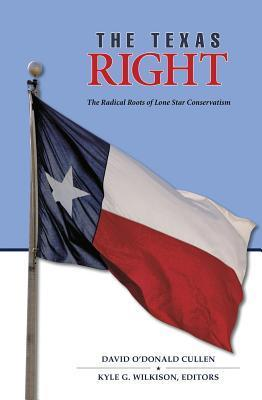 Texas Right: The Radical Roots of Lone Star Conservatism David ODonald Cullen