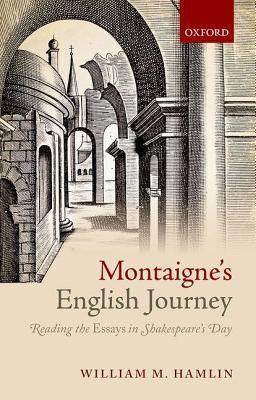 Montaignes English Journey: Reading the Essays in Shakespeares Day William M. Hamlin