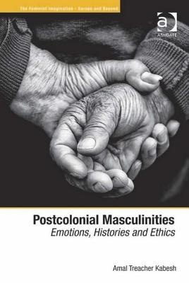 Postcolonial Masculinities: Emotions, Histories and Ethics.  by  Amal Treacher Kabesh by Amal Treacher Kabesh