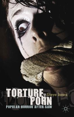 Torture Porn: Popular Horror After Saw Steve Jones