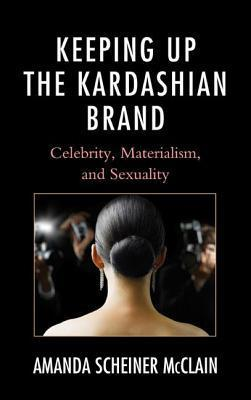 Keeping Up the Kardashian Brand: Celebrity, Materialism, and Sexuality  by  Amanda Scheiner McClain