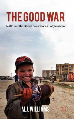 Good War: NATO and the Liberal Conscience in Afghanistan M.J.   Williams
