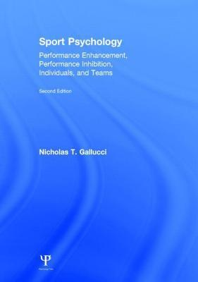 Sport Psychology: Performance Enhancement, Performance Inhibition, Individuals, and Teams, Second Edition: Performance Enhancement, Performance Inhibi Nicholas T Gallucci