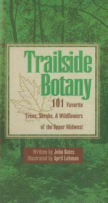 Trailside Botany: 101 Favorite Trees, Shrubs, and Wildflowers of the Upper Midwest  by  John Bates