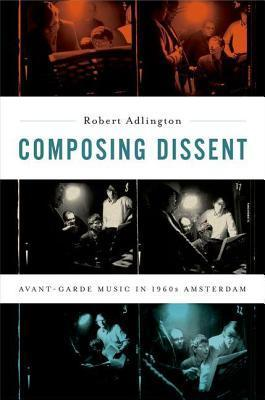 Composing Dissent: Avant-Garde Music in 1960s Amsterdam  by  Robert Adlington