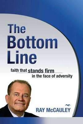 Bottom Line: Faith That Stands Firm in the Face of Adversity  by  Ray Pastor McCauley