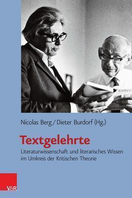 Textgelehrte: Literaturwissenschaft und literarisches Wissen im Umkreis der Kritischen Theorie Nicolas Berg