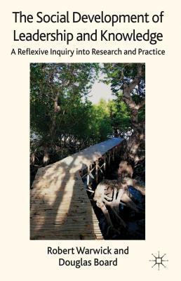 The Social Development of Leadership and Knowledge: A Reflexive Inquiry into Research and Practice Robert Warwick
