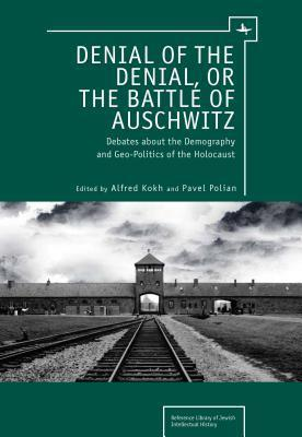 Denial of the Denial, or the Battle of Auschwitz: Debates about the Demography and Geopolitics of the Holocaust Alfred Kokh