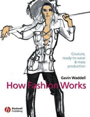 How Fashion Works: Couture, Ready-To-Wear and Mass Production Gavin Waddell