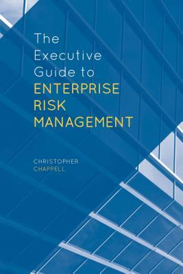 Executive Guide to Enterprise Risk Management: Linking Strategy, Risk and Value Creation Christopher Chappell