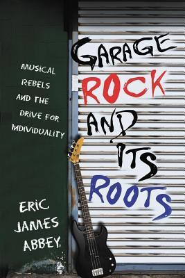 Garage Rock and Its Roots: Musical Rebels and the Drive for Individuality  by  Eric James Abbey
