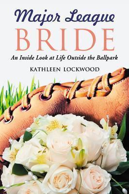 Major League Bride: An Inside Look at Life Outside the Ballpark Kathleen Lockwood