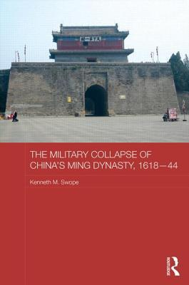 The Military Collapse of Chinas Ming Dynasty, 1618-44 Kenneth M Swope