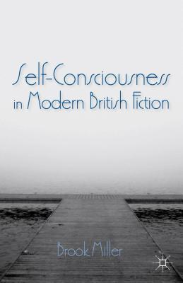 Self-Consciousness in Modern British Fiction  by  Brook Miller