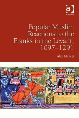 Popular Muslim Reactions to the Franks in the Levant, 1097 1291  by  Alex Mallett