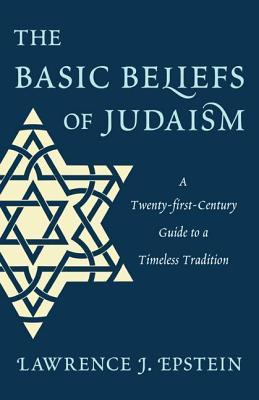 Basic Beliefs of Judaism: A Twenty-First-Century Guide to a Timeless Tradition  by  Lawrence J Epstein