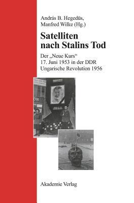 Satelliten Nach Stalins Tod: Der Neue Kurs. 17. Juni 1943 in Der Ddr. Ungarische Revolution 1956  by  Manfred Wilke
