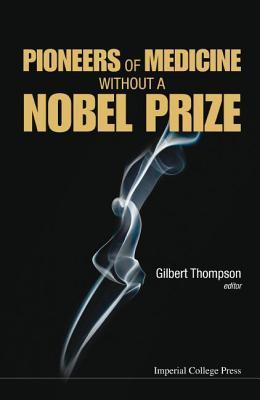 Pioneers of Medicine Without a Nobel Prize  by  Gilbert Thompson