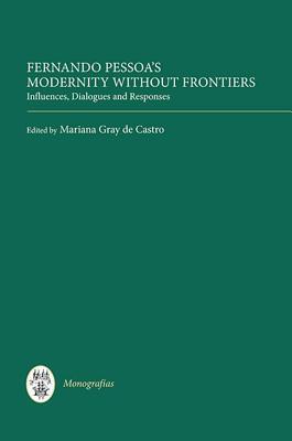 Fernando Pessoas Modernity Without Frontiers: Influences, Dialogues, Responses Mariana Gray Castro
