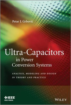 Ultra-Capacitors in Power Conversion Systems: Analysis, Modeling and Design in Theory and Practice Petar J Grbovic