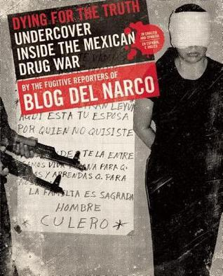 Dying for the Truth: Undercover Inside the Mexican Drug War  by  the Fugitive Reporters of Blog del Narco by Blog  del Narco