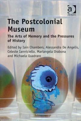 The Postcolonial Museum: The Arts of Memory and the Pressures of History  by  Iain Chambers