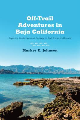 Off-Trail Adventures in Baja California: Exploring Landscapes and Geology on Gulf Shores and Islands Markes E Johnson