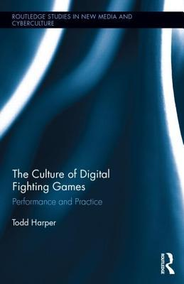 Culture of Digital Fighting Games: Performance and Practice, The: Performance and Practice Todd Harper