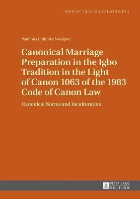 Canonical Marriage Preparation in the Igbo Tradition in the Light of Canon 1063 of the 1983 Code of Canon Law: Canonical Norms and Inculturation  by  Paulinus Chibuike Nwaigwe