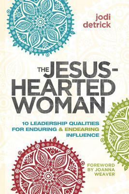 Jesus-Hearted Woman: 10 Leadership Qualities for Enduring and Endearing Influence  by  Jodi Detrick