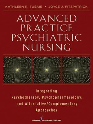 Advanced Practice Psychiatric Nursing: Integrating Psychotherapy, Psychopharmacology, and Complementary and Alternative Approaches  by  Kathleen Tusaie